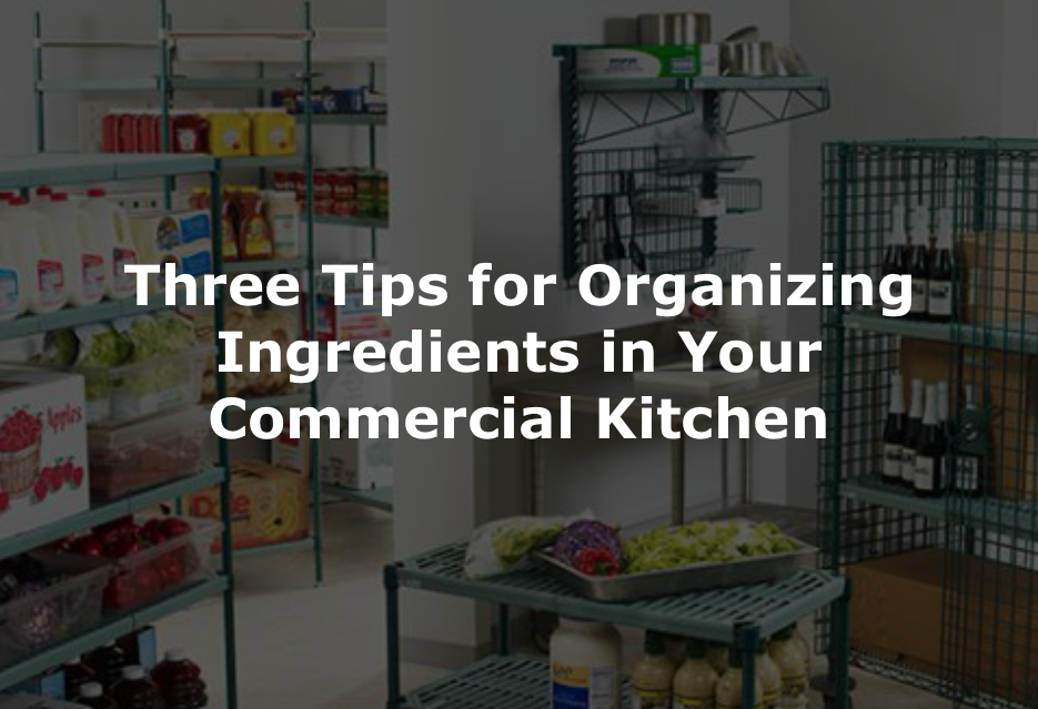 Three Tips for Organizing Ingredients in Your Commercial Kitchen